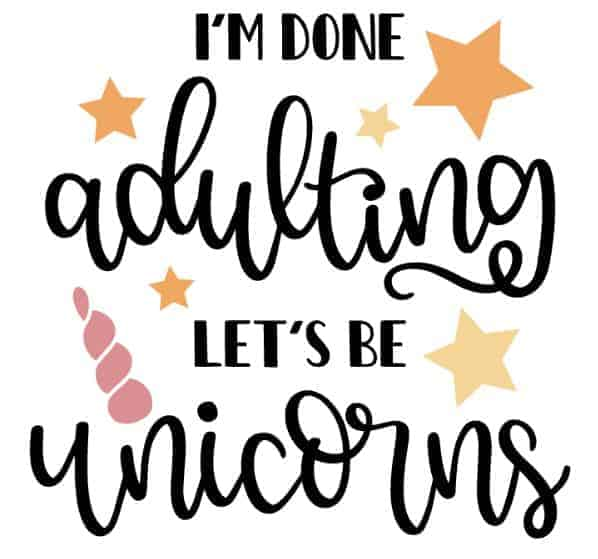 I'm done adulting let's be unicorns quote cut file